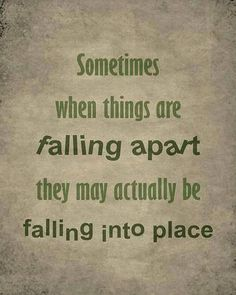 Sometimes, when things are falling apart, they may actually befalling into place.