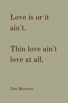 """""""Love is or it ain't. Thin love ain't love at all."""" ― Toni Morrison, Beloved. More love quotes when you click on the pic."""