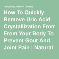 How To Quickly Remove Uric Acid Crystallization From Your Body To Prevent Gout And Joint Pain | Natural Cures And Home Remedies