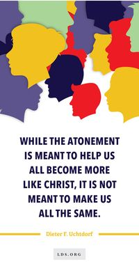 While the Atonement is meant to help us all become more like Christ, it is not meant to make us all the same. —Dieter F. Uchtdorf #LDS #Mormon #Faith