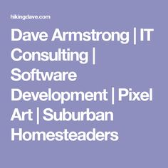 Dave Armstrong | IT Consulting | Software Development | Pixel Art | Suburban Homesteaders