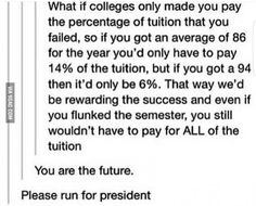 whoever wrote this RUN FOR PRESENT PLEASE ! cause i don't think half of you realize college is a kind of BUSINESS>> Or at least legislature as they make the laws Tumblr Stuff, My Tumblr, Tumblr Posts, Tumblr Funny, Funny Memes, Hilarious, Funny Quotes, Life Quotes, Thats The Way