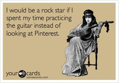 I would be a rock star if I spent my time practicing the guitar instead of looking at Pinterest...haha pretty much