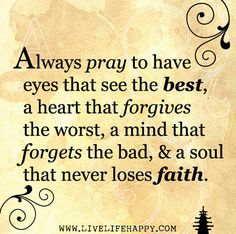 Always pray to have eyes that see the best, a heart that forgives the worst, a mind that forgets the bad, and a soul that never loses faith. by deeplifequotes, via Flickr
