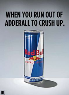When you run out of adderall to crush up...Drink redbull! HAHA totally joking