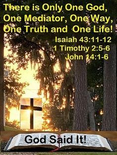 """GOD Morning from Trinity, TX Today is Friday 10-8-2021 Day 281in the 2021 Journey Make It A Great Day, Everyday! There is Only ONE GOD! God said it, I Believe it and That is Just The Way it is, Today's Scriptures: Isaiah 43:11-12; 1 Timothy 2:5-6; John 14:1-6 Isaiah 43:11- 12 I, even I, am the Lord, And besides Me there is no savior. I have declared and saved, I have proclaimed, And there was no foreign god among you; Therefore you are My witnesses,"""" Says the Lord, """"that I am God... Psalm 118, Isaiah 43, Psalms, 1 Timothy 2, Today Is Friday, Scripture For Today, There Is Only One, Jan 1, One Life"""