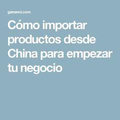 Cómo importar productos desde China para empezar tu negocio
