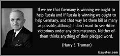 If we see that Germany is winning we ought to help Russia and if Russia is winning we ought to help Germany, and that way let them kill as many as possible, although I don't want to see Hitler victorious under any circumstances. Neither of them thinks anything of their pledged word. (Harry S. Truman) #quotes #quote #quotations #HarryS.Truman