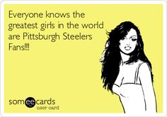 PITTSBURGH STEELERS~Everyone knows the greatest girls in the world are Pittsburgh Steelers Fans!!!