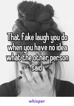 That fake laugh you do when you have no idea what the other person said