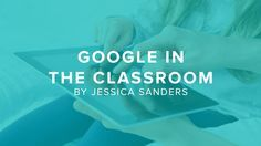 What Every Teacher Needs to Know About Google in the Classroom