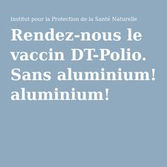 Rendez-nous le vaccin DT-Polio. Sans aluminium!