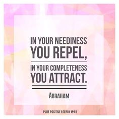 In your neediness you repel, in your completeness you attract. -Abraham-Hicks