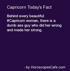 Behind every beautiful Capricorn woman, there is a dumb ass guy who did her wrong and made her strong.