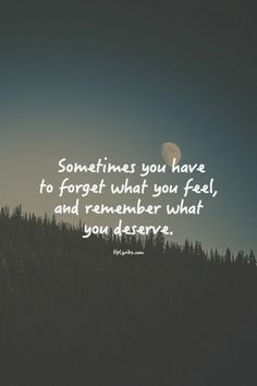 Sometimes you have to forget what you feel, and remember what you deserve.