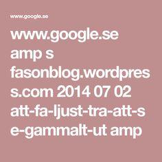 www.google.se amp s fasonblog.wordpress.com 2014 07 02 att-fa-ljust-tra-att-se-gammalt-ut amp