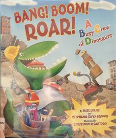 Boom! Bang! Roar! A Busy Crew of Dinosaurs Great rhyming book written around construction equipment.