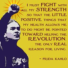 Frida Kahlo.  Given my situation, this might as well have been said by me.  I do NOT feel good about the way things with this government and most of its current elected officials.  MY voice matters!  So Does YOURS!!!!