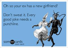 Free and Funny Breakup/Divorce Ecard: Oh so your ex has a new girlfriend? Every good joke needs a punchline. Create and send your own custom Breakup/Divorce ecard. Someecards, Funny Photos Of People, Funny Pictures, Tiffany & Co., Funny Confessions, New Girlfriend, Smiles And Laughs, Good Jokes, Ex Husbands