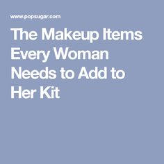 The Makeup Items Every Woman Needs to Add to Her Kit