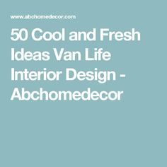 50 Cool and Fresh Ideas Van Life Interior Design - Abchomedecor