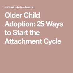 Older Child Adoption: 25 Ways to Start the Attachment Cycle