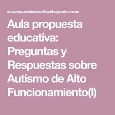 Aula propuesta educativa: Preguntas y Respuestas sobre Autismo de Alto Funcionamiento(I)