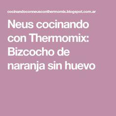 Neus cocinando con Thermomix: Bizcocho de naranja sin huevo