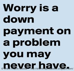 Worry is a down payment on a problem you may never have. : Worry is a down payment on a problem you may never have. The best collection of quotes and sayings for every situation in life. Share Inspire Quotes Inspirational Motivational Funny & Romantic http://www.99wtf.net/young-style/urban-style/mens-ideas-dress-casually-fashion-2016/