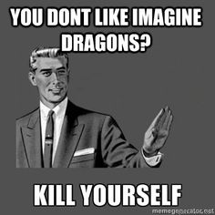 You dont like imagine dragons?