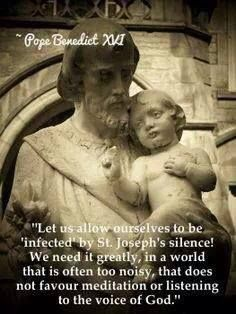 """""""Let us allow ourselves to be 'infected' by St. Joseph's silence! That is often too noisy, that does not favour meditation or listening to the voice of God.""""  - Pope Benedict XVI"""