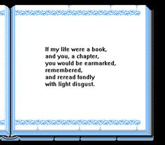 If my life were a book & you, a chapter, you would be earmarked, remembered & reread fondly with light disgust
