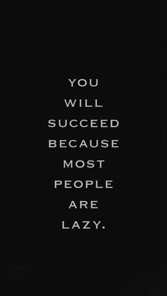 You will succeed because other people are lazy.