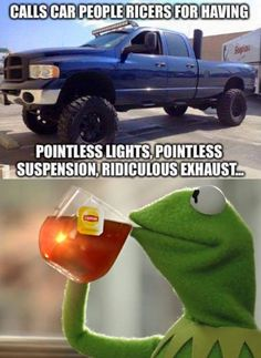 Car haters are so annoying: RESPECT: learn it. Calls people ricers for having pointless lights, pointless suspension, ridiculous exhaust, on a truck.