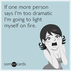Ecard: of the Day |  If one more person says in too dramatic I'm going to light myself on fire. #sarcastic #ecards