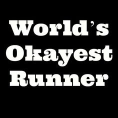 World's okayest runner and proud of it!
