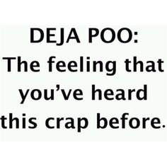"""Deja Poo"" - The feeling that you've heard this crap before."