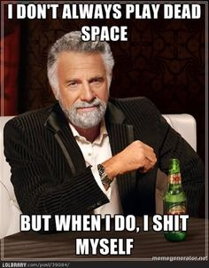 I don't always play Dead Space but when I do, I sh*t myself.