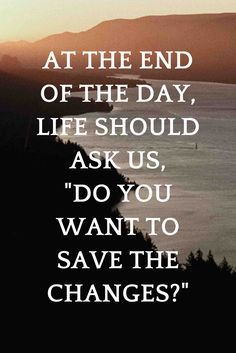 "At the end of the day, life should ask us, ""Do you want to save the changes?"" - on 5 Min Fri on the School of Greatness pdocast"