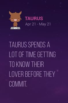 Taurus spends a lot of time getting to know their lover before they commit. Taurus Quotes | Taurus Facts
