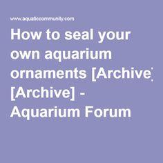 How to seal your own aquarium ornaments [Archive] - Aquarium Forum