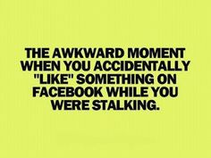 "The awkward moment when you accidentally ""like"" something on Facebook while you were stalking...."