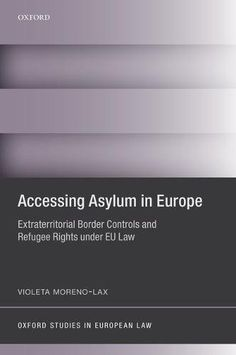 Accessing asylum in Europe : extraterritorial border controls and refugee rights under EU law / Violeta Moreno-Lax. Oxford University Press, 2017
