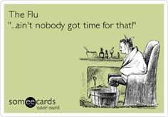 The Flu '...ain't nobody got time for that!'