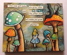 One side will make you grow taller, and the other side will make you grow shorter.  --The Caterpillar    Original hand painted mixed media art