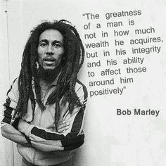 """""""The greatness of a man (or woman!) is not in how much wealth he acquires, but in his integrity and his ability to affect those around him positively."""" Bob Marley"""