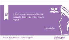 """""""Vedem întotdeauna drumul cel bun, dar nu apucăm decât pe cel cu care suntem obișnuiți."""" Paulo Coelho"""