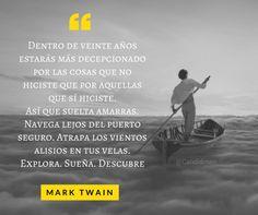Dentro de veinte años estarás más decepcionado por las cosas que no hiciste que por las que hiciste.  Así que suelta las amarras.Navega lejos del puerto seguro. Atrapa los vientos alisios en tus velas.  Explora. Sueña. Descubre.  Mark Twain  @Candidman   #Frases Celebres Candidman Mark Twain @candidman