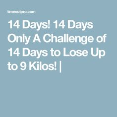 14 Days! 14 Days Only A Challenge of 14 Days to Lose Up to 9 Kilos! |