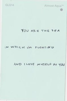 """""""You are the sea in which I'm floating and I lose myself in you."""" Unknown"""